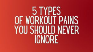 Read more about the article 5 Types of Workout Pains You Should Never Ignore