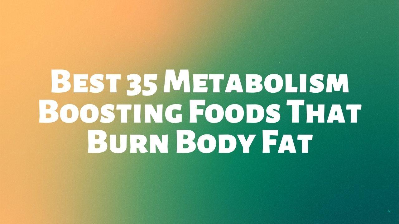 Best 35 Metabolism Boosting Foods That Burn Body Fat