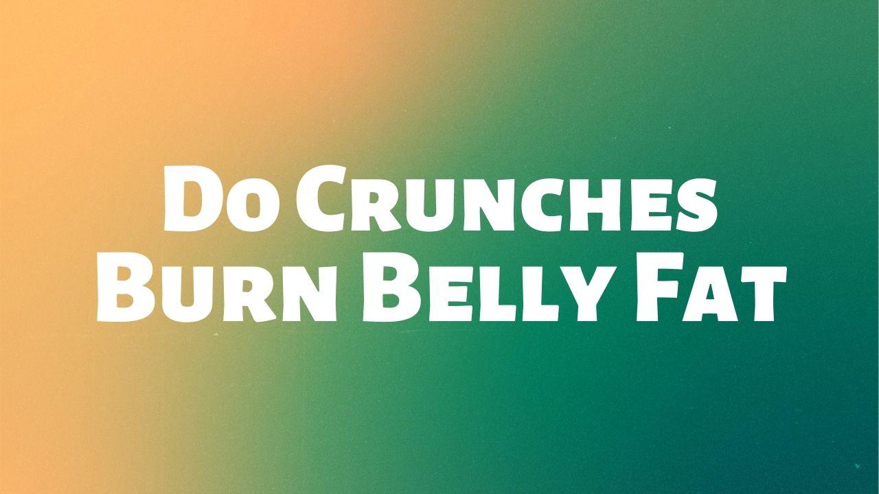 Do Crunches Burn Belly Fat