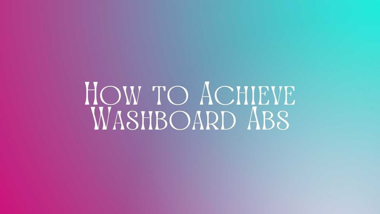 You are currently viewing How to Achieve Washboard Abs