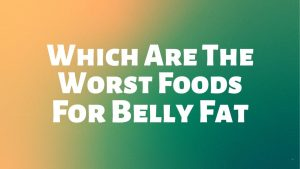 Read more about the article Which Are The Worst Foods For Belly Fat?